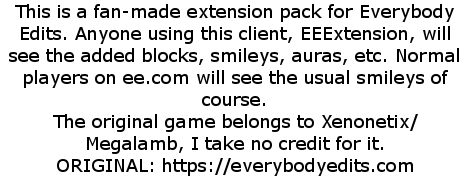 This is a fan-made extension pack for Everybody Edits. Anyone using this client, EEExtension, will see the added blocks, smileys, auras, etc. Normal players on ee.com will see the usual smileys of course. The original game belongs to Xenonetix/Megalamb, I take no credit for it. ORIGINAL: https://everybodyedits.com